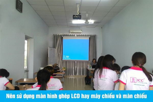 Nên sử dụng màn hình ghép LCD hay máy chiếu và màn chiếu