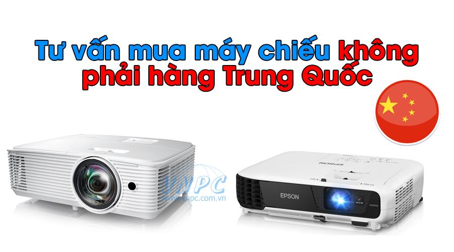Tư vấn mua máy chiếu không phải hàng Trung Quốc